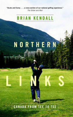 Northern Links: Canada from Tee to Tee by Brian Kendall